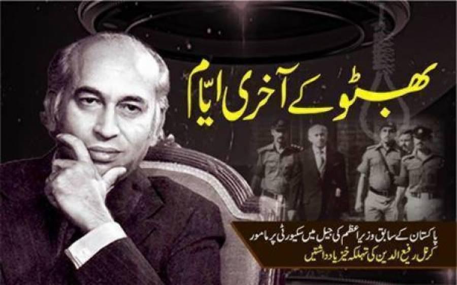 بھٹو کے آخری ایّام , پاکستان کے سابق وزیر اعظم کی جیل میں سکیورٹی پر مامور کرنل رفیع الدین کی تہلکہ خیز یادداشتیں . . . قسط نمبر 7